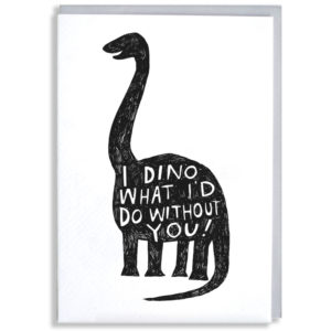 A black silhouette of a brontosaurus, inside in white it says 'I dino what i'd do without you!'.
