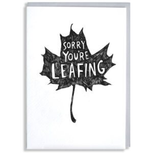 A black silhouette of a maple leaf, white writing in the middle says 'Sorry you're leafing'.