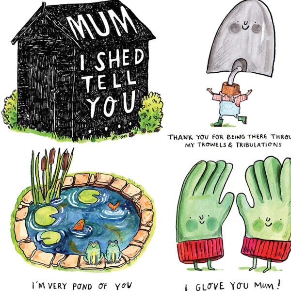 A close up of the shed and three of the puns. Illustrations of a pond, gardening gloves and a trowel. Text reads 'I'm Very Pond Of You' 'I Glove You Mum' and 'Thanks For Being There Through My Trowels & Tribulations'